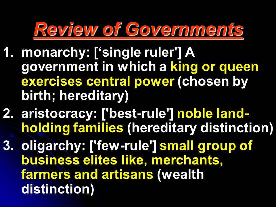 Review of Governments monarchy: ['single ruler ] A government in which a king or queen exercises central power (chosen by birth; hereditary)